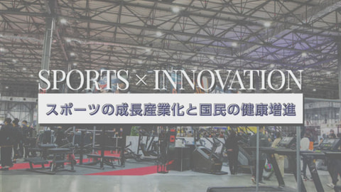 SPORTS × INNOVATION スポーツの成長産業化と国民の健康増進