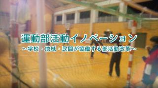 運動部活動イノベーション ~学校・地域・民間が協働する部活動改革~
